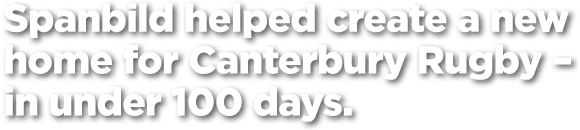 Spanbild helped create a new home for Canterbury Rugby – in under 100 days.